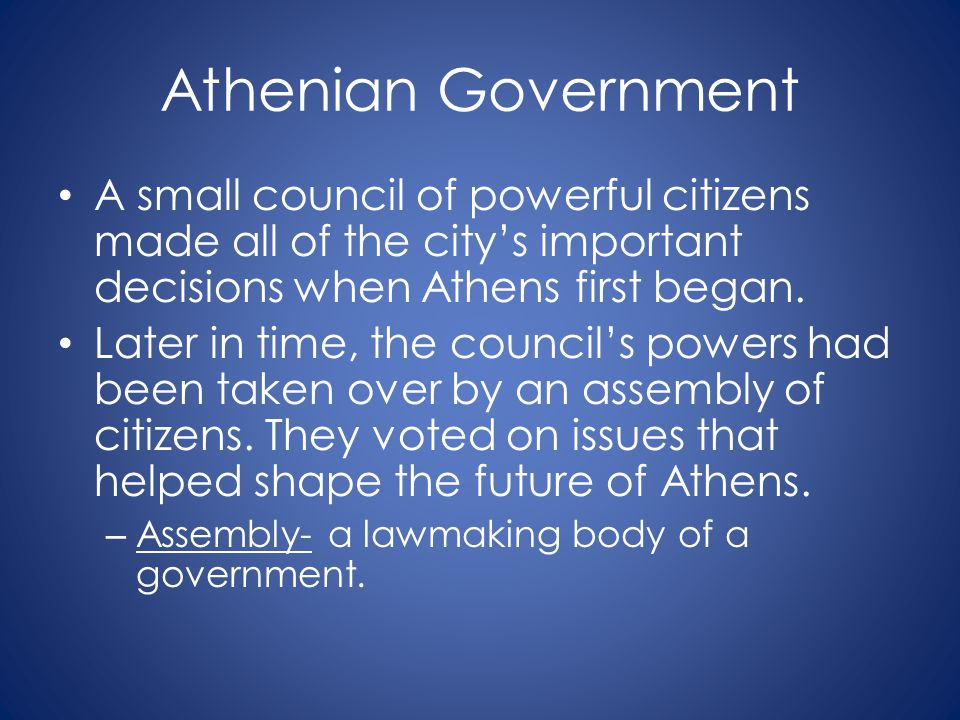 Athenian Government A small council of powerful citizens made all of the city's important decisions when Athens first began.
