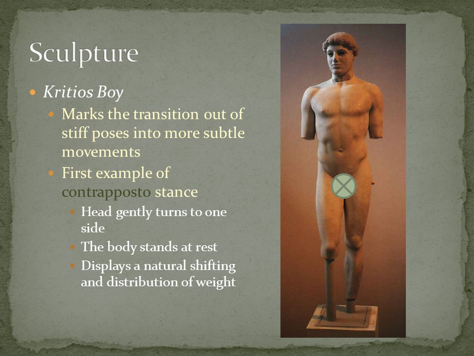 Sculpture Kritios Boy. Marks the transition out of stiff poses into more subtle movements. First example of contrapposto stance.
