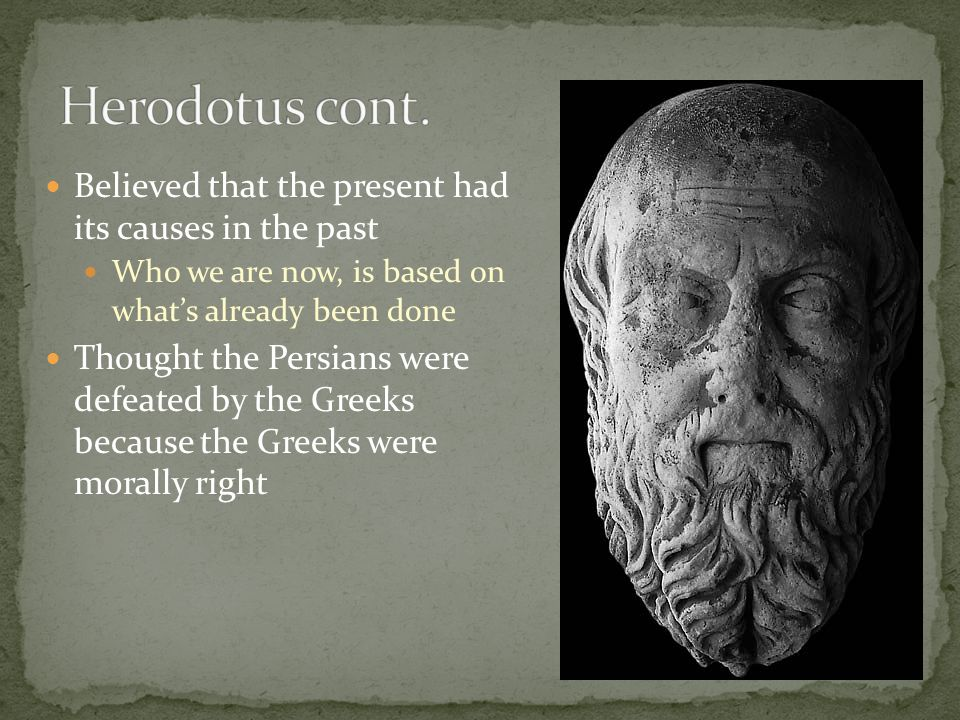 Herodotus cont. Believed that the present had its causes in the past