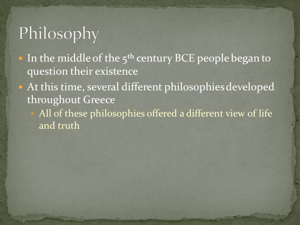 Philosophy In the middle of the 5th century BCE people began to question their existence.