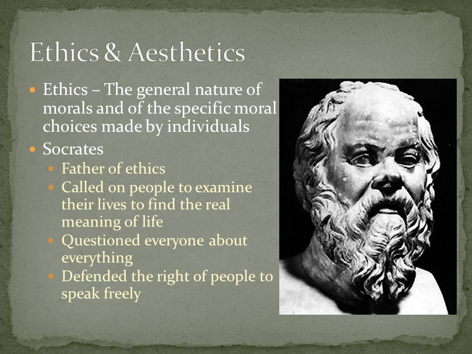 Ethics & Aesthetics Ethics – The general nature of morals and of the specific moral choices made by individuals.
