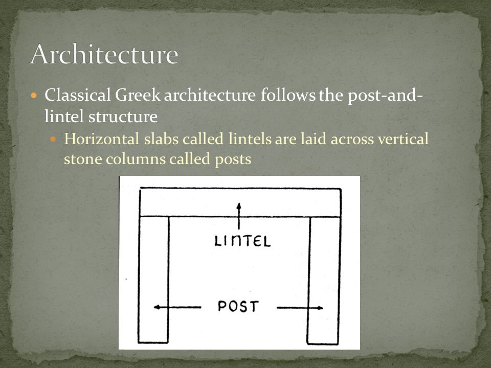 Architecture Classical Greek architecture follows the post-and- lintel structure.