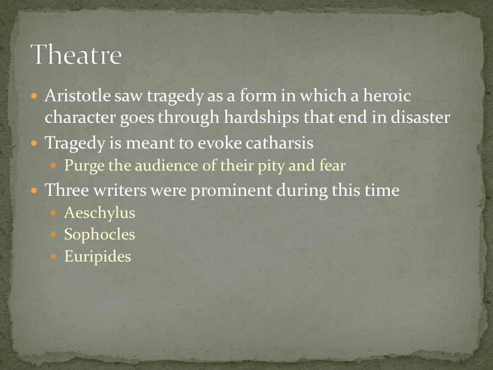 Theatre Aristotle saw tragedy as a form in which a heroic character goes through hardships that end in disaster.
