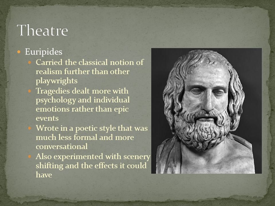 Theatre Euripides. Carried the classical notion of realism further than other playwrights.