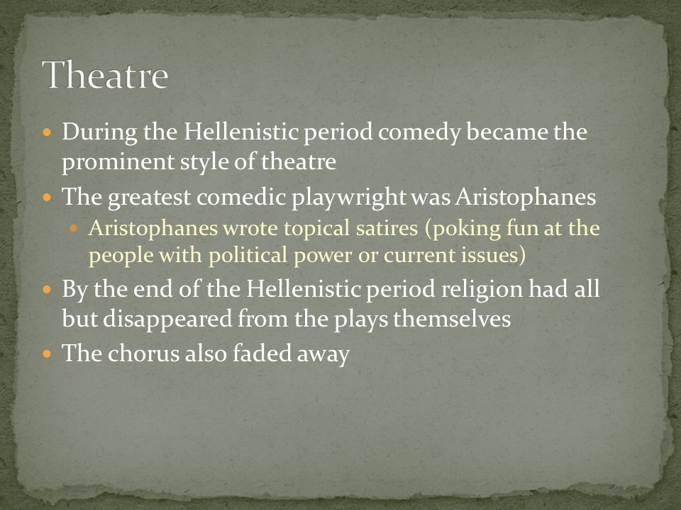 Theatre During the Hellenistic period comedy became the prominent style of theatre. The greatest comedic playwright was Aristophanes.