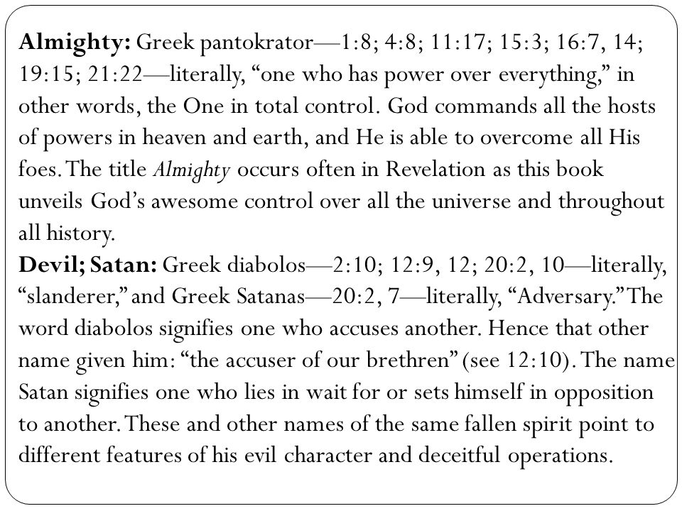 Almighty: Greek pantokrator—1:8; 4:8; 11:17; 15:3; 16:7, 14; 19:15; 21:22—literally, one who has power over everything, in other words, the One in total control. God commands all the hosts of powers in heaven and earth, and He is able to overcome all His foes. The title Almighty occurs often in Revelation as this book unveils God's awesome control over all the universe and throughout all history.
