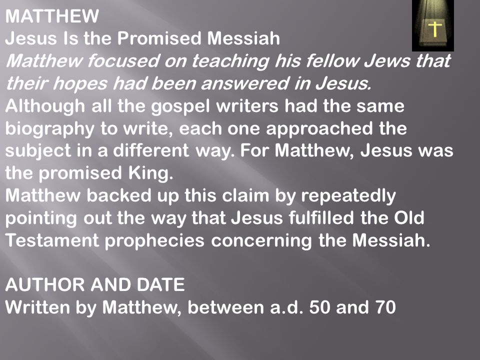 MATTHEW Jesus Is the Promised Messiah. Matthew focused on teaching his fellow Jews that their hopes had been answered in Jesus.