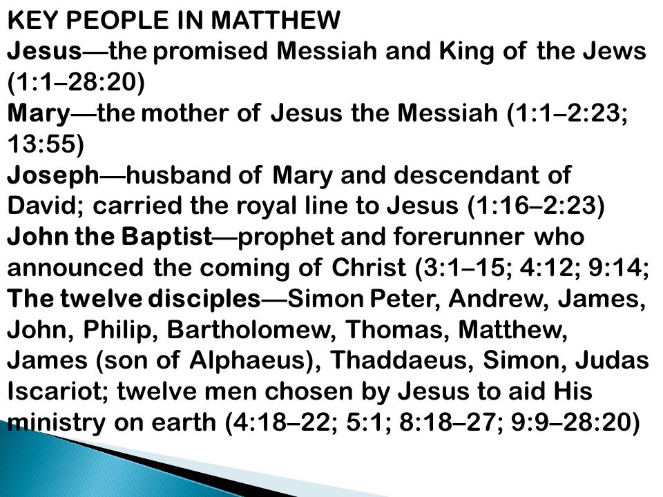 KEY PEOPLE IN MATTHEW Jesus—the promised Messiah and King of the Jews (1:1–28:20) Mary—the mother of Jesus the Messiah (1:1–2:23; 13:55)