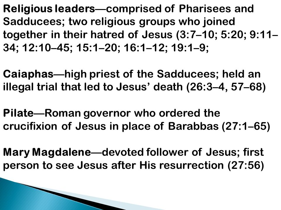 Religious leaders—comprised of Pharisees and Sadducees; two religious groups who joined together in their hatred of Jesus (3:7–10; 5:20; 9:11–34; 12:10–45; 15:1–20; 16:1–12; 19:1–9;