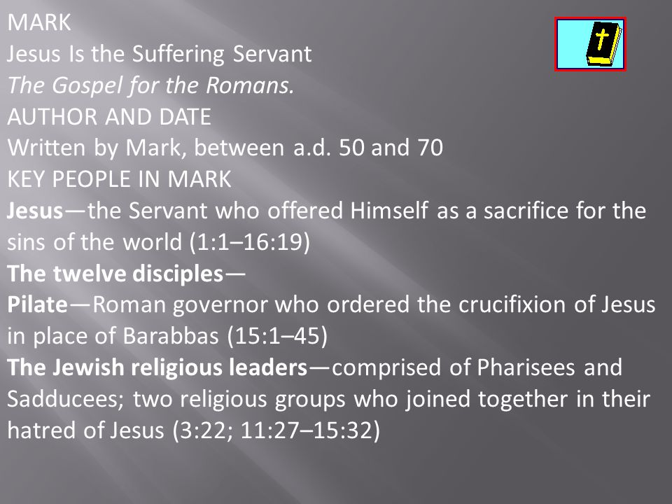 MARK Jesus Is the Suffering Servant. The Gospel for the Romans. AUTHOR AND DATE. Written by Mark, between a.d. 50 and 70.