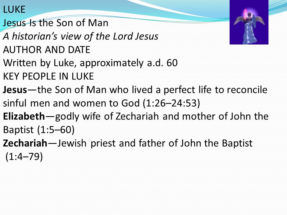 LUKE Jesus Is the Son of Man. A historian's view of the Lord Jesus. AUTHOR AND DATE. Written by Luke, approximately a.d. 60.