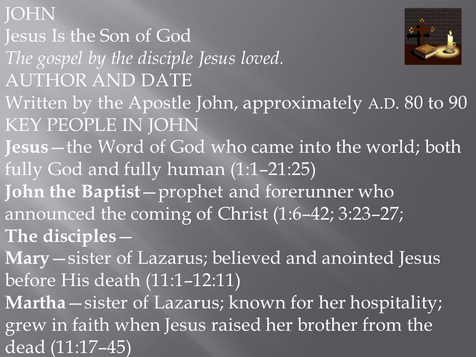 JOHN Jesus Is the Son of God. The gospel by the disciple Jesus loved. AUTHOR AND DATE. Written by the Apostle John, approximately a.d. 80 to 90.