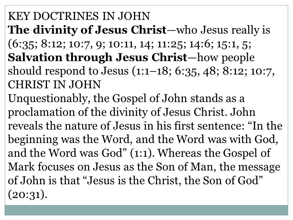KEY DOCTRINES IN JOHN The divinity of Jesus Christ—who Jesus really is (6:35; 8:12; 10:7, 9; 10:11, 14; 11:25; 14:6; 15:1, 5;