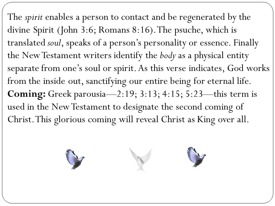 The spirit enables a person to contact and be regenerated by the divine Spirit (John 3:6; Romans 8:16). The psuche, which is translated soul, speaks of a person's personality or essence. Finally the New Testament writers identify the body as a physical entity separate from one's soul or spirit. As this verse indicates, God works from the inside out, sanctifying our entire being for eternal life.