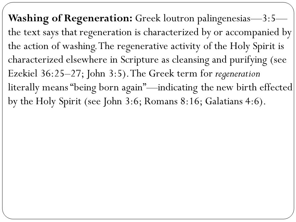 Washing of Regeneration: Greek loutron palingenesias—3:5—the text says that regeneration is characterized by or accompanied by the action of washing.