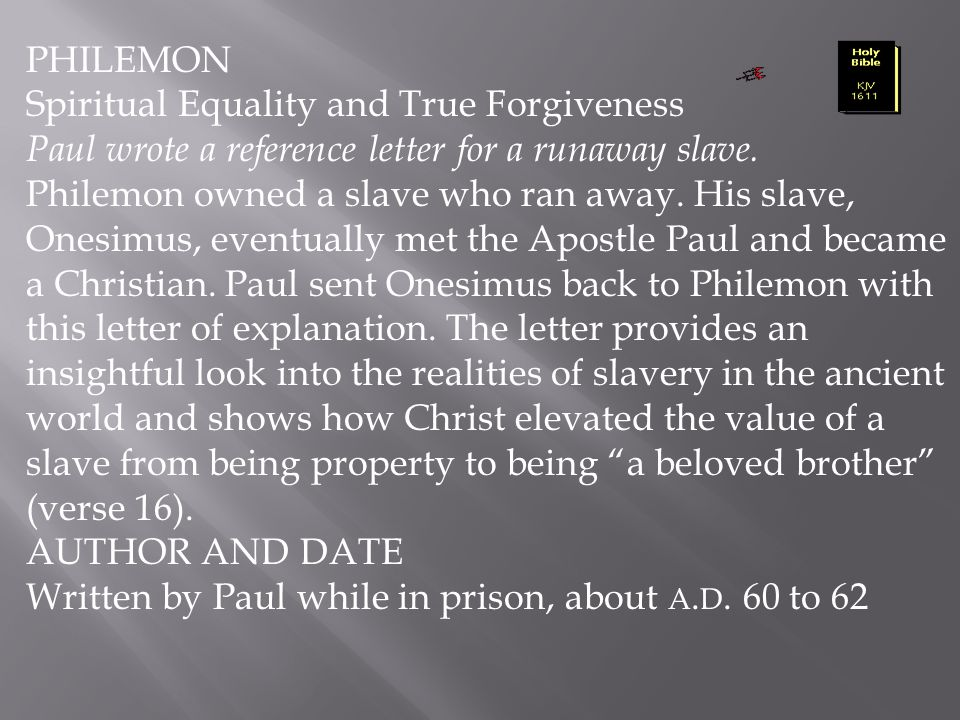 PHILEMON Spiritual Equality and True Forgiveness. Paul wrote a reference letter for a runaway slave.