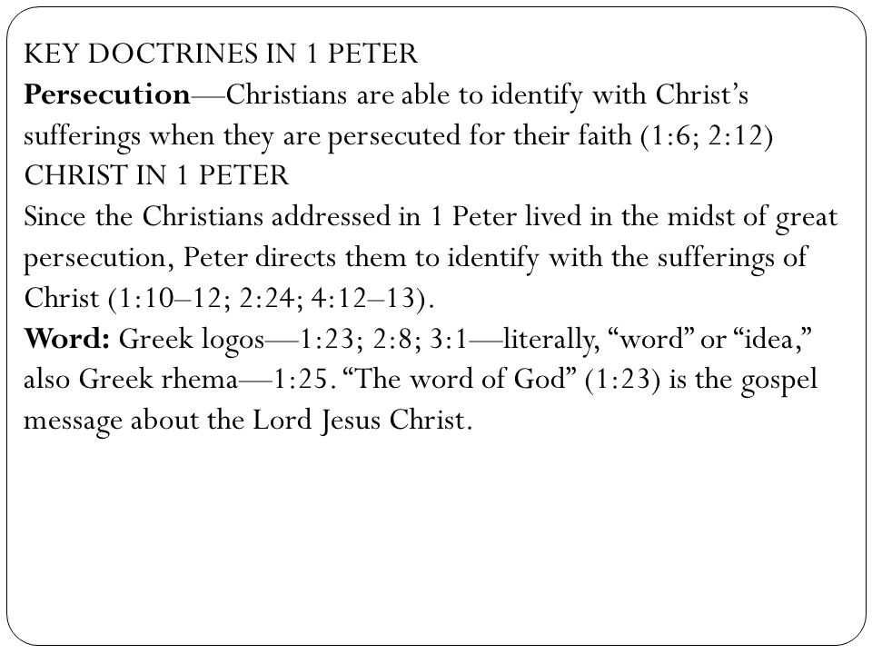 KEY DOCTRINES IN 1 PETER Persecution—Christians are able to identify with Christ's sufferings when they are persecuted for their faith (1:6; 2:12)