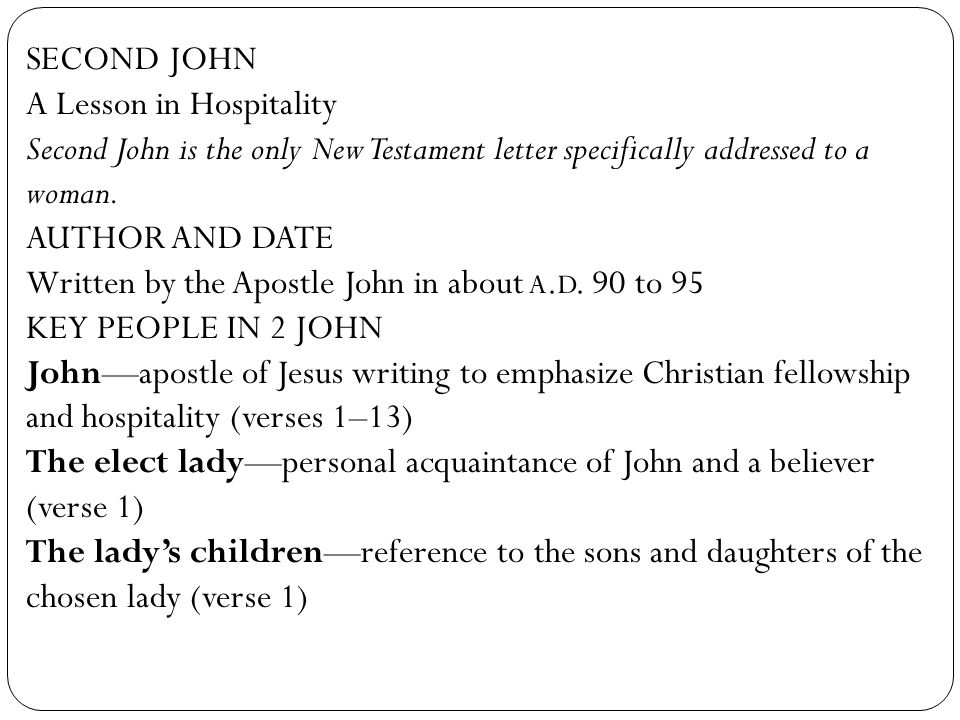 SECOND JOHN A Lesson in Hospitality. Second John is the only New Testament letter specifically addressed to a woman.