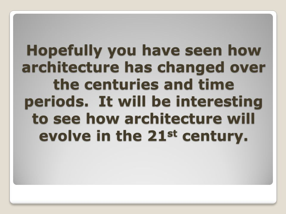 Hopefully you have seen how architecture has changed over the centuries and time periods.