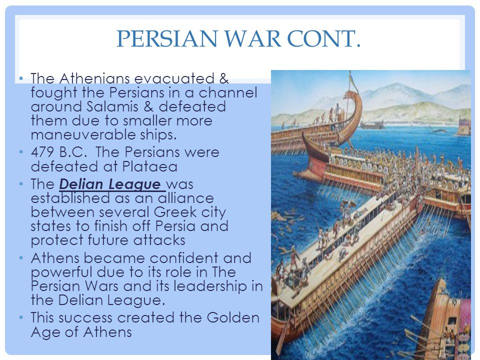 Persian War cont. The Athenians evacuated & fought the Persians in a channel around Salamis & defeated them due to smaller more maneuverable ships.
