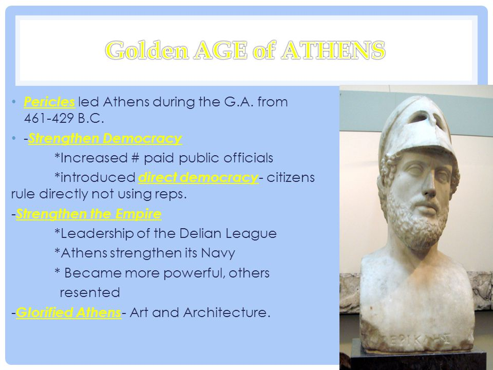 Golden AGE of ATHENS Pericles led Athens during the G.A. from 461-429 B.C. -Strengthen Democracy. *Increased # paid public officials.