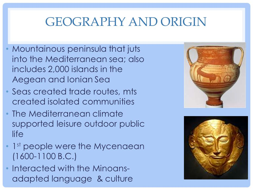 Geography and Origin Mountainous peninsula that juts into the Mediterranean sea; also includes 2,000 islands in the Aegean and Ionian Sea.