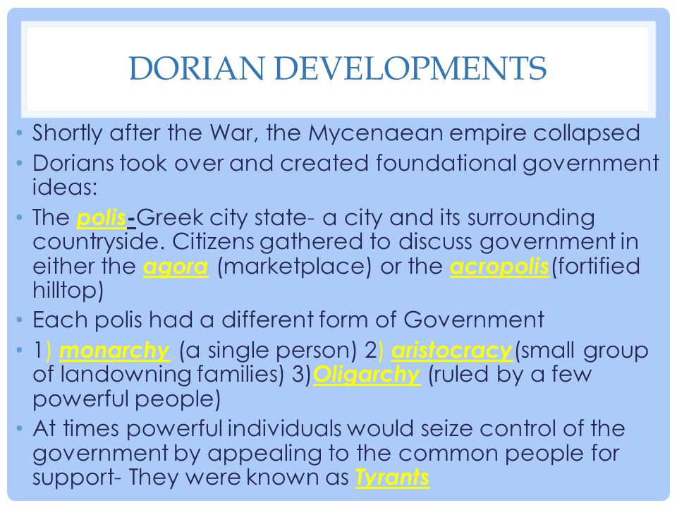Dorian Developments Shortly after the War, the Mycenaean empire collapsed. Dorians took over and created foundational government ideas: