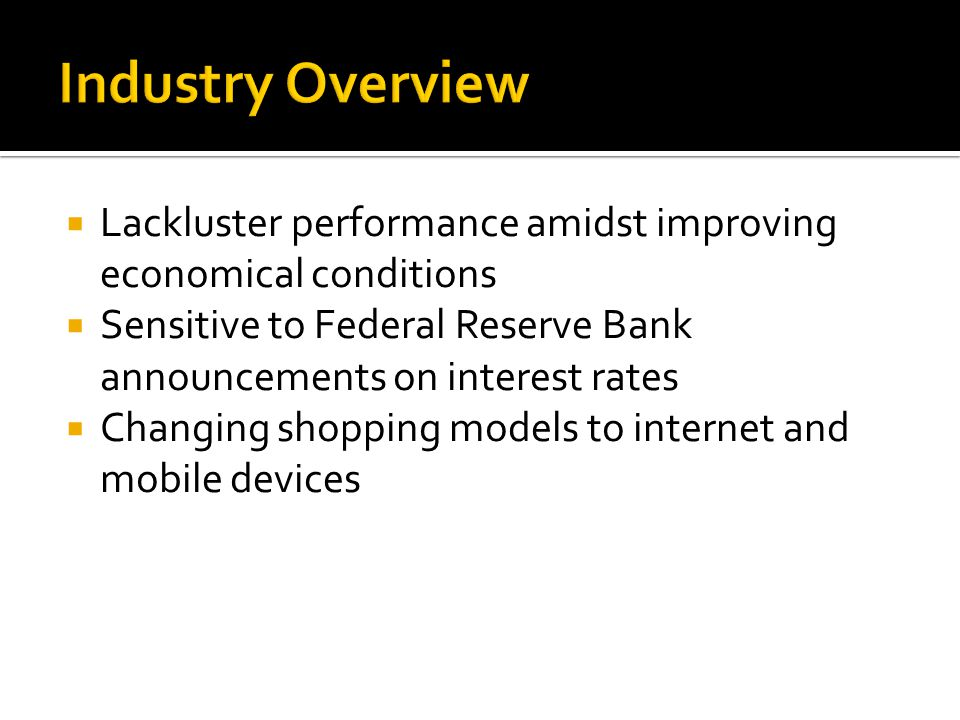 Industry Overview Lackluster performance amidst improving economical conditions. Sensitive to Federal Reserve Bank announcements on interest rates.