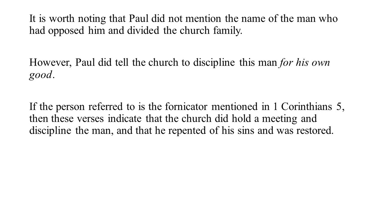 It is worth noting that Paul did not mention the name of the man who had opposed him and divided the church family.