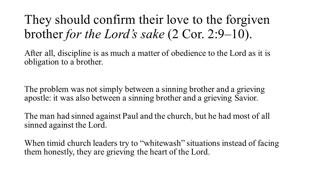 They should confirm their love to the forgiven brother for the Lord's sake (2 Cor. 2:9–10).