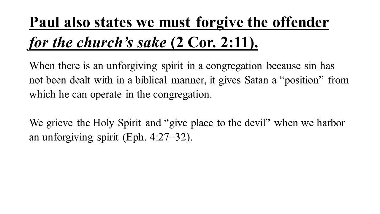 Paul also states we must forgive the offender for the church's sake (2 Cor. 2:11).