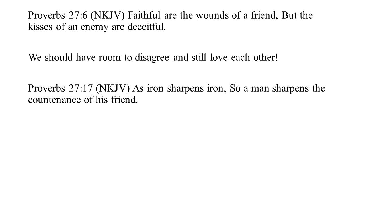 Proverbs 27:6 (NKJV) Faithful are the wounds of a friend, But the kisses of an enemy are deceitful.