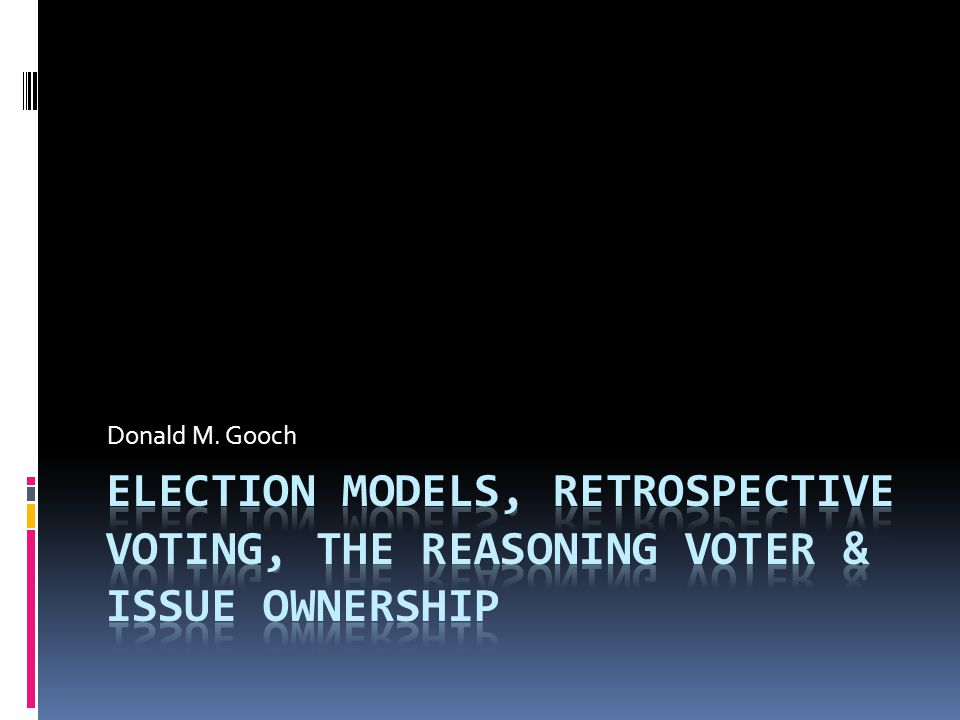 Donald M. Gooch Election Models, Retrospective Voting, the Reasoning Voter & Issue Ownership