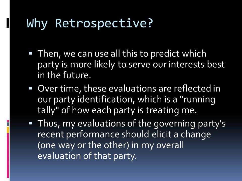 Why Retrospective Then, we can use all this to predict which party is more likely to serve our interests best in the future.