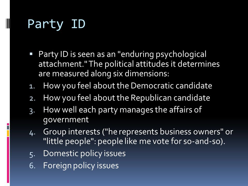 Party ID Party ID is seen as an enduring psychological attachment. The political attitudes it determines are measured along six dimensions: