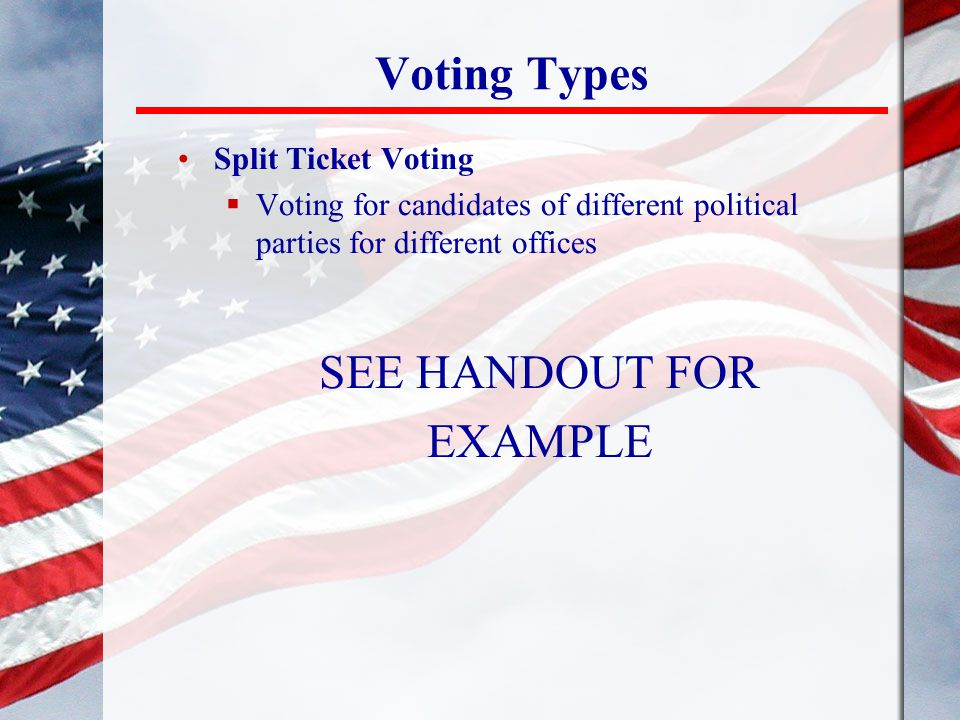 Voting Types SEE HANDOUT FOR EXAMPLE Split Ticket Voting