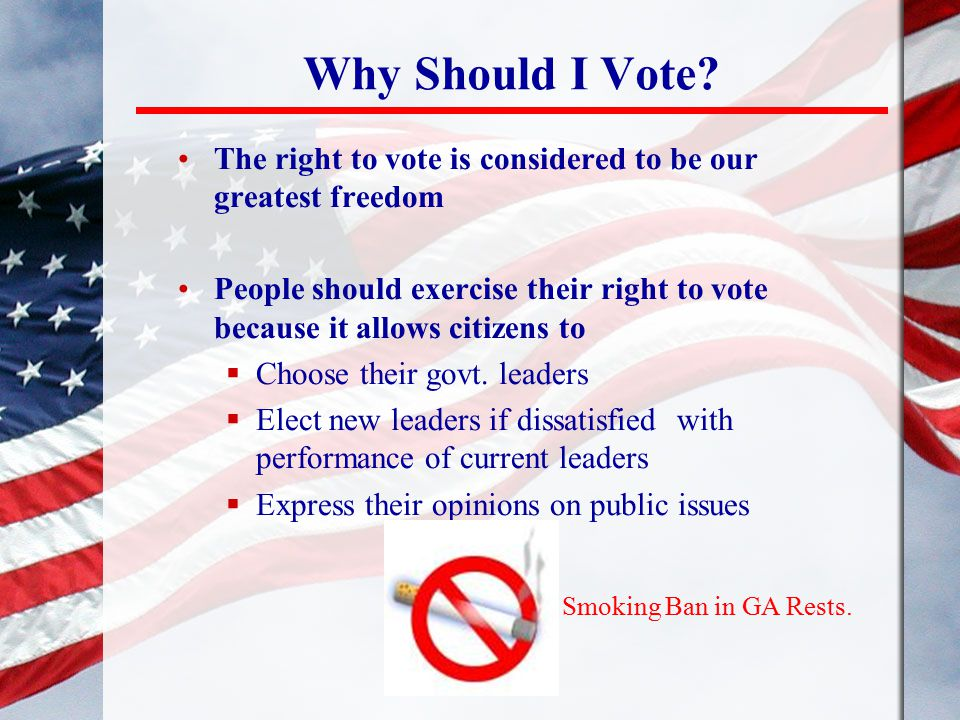 Why Should I Vote The right to vote is considered to be our greatest freedom.