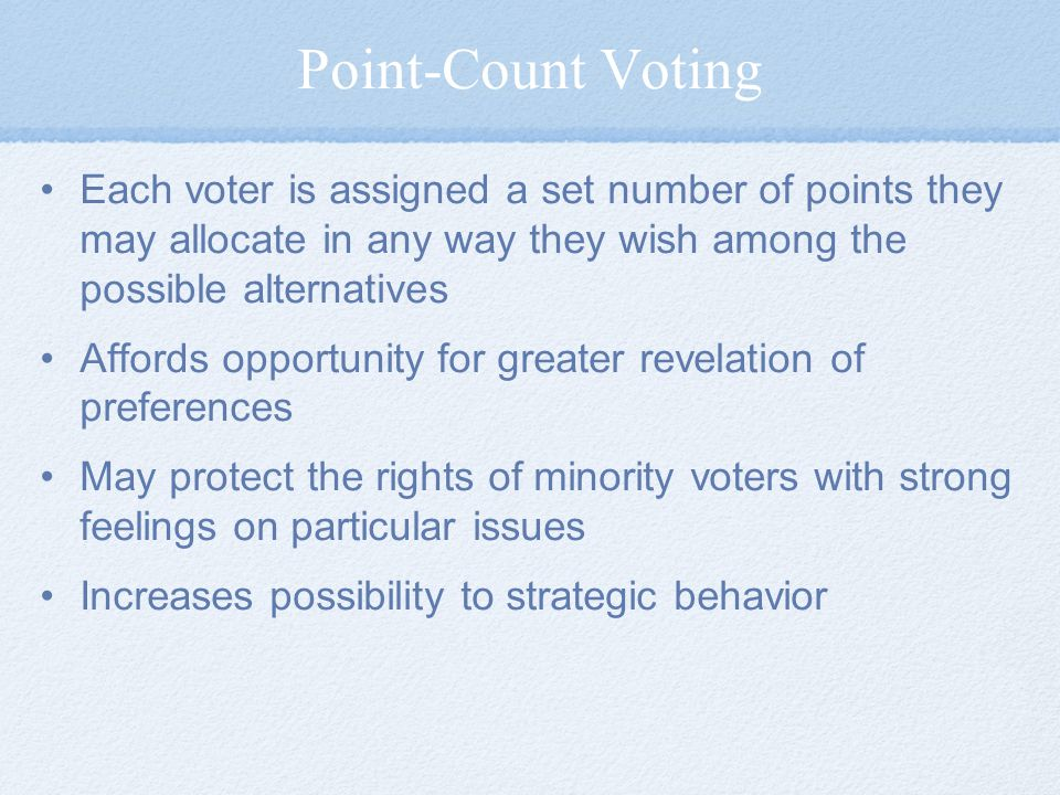 Point-Count Voting Each voter is assigned a set number of points they may allocate in any way they wish among the possible alternatives.