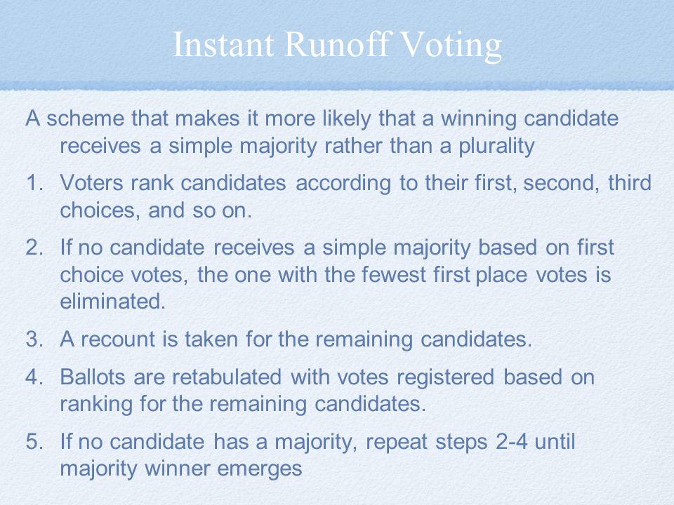 Instant Runoff Voting A scheme that makes it more likely that a winning candidate receives a simple majority rather than a plurality.