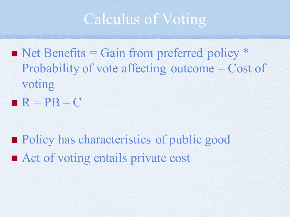 Calculus of Voting Net Benefits = Gain from preferred policy * Probability of vote affecting outcome – Cost of voting.