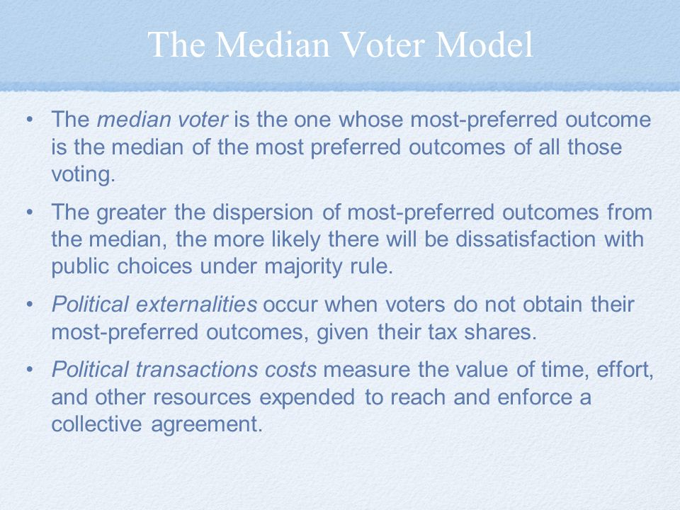 The Median Voter Model The median voter is the one whose most-preferred outcome is the median of the most preferred outcomes of all those voting.