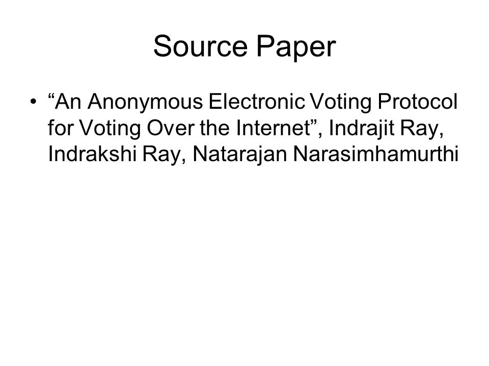 Source Paper An Anonymous Electronic Voting Protocol for Voting Over the Internet , Indrajit Ray, Indrakshi Ray, Natarajan Narasimhamurthi.