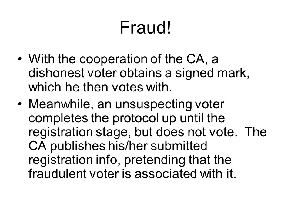 Fraud! With the cooperation of the CA, a dishonest voter obtains a signed mark, which he then votes with.