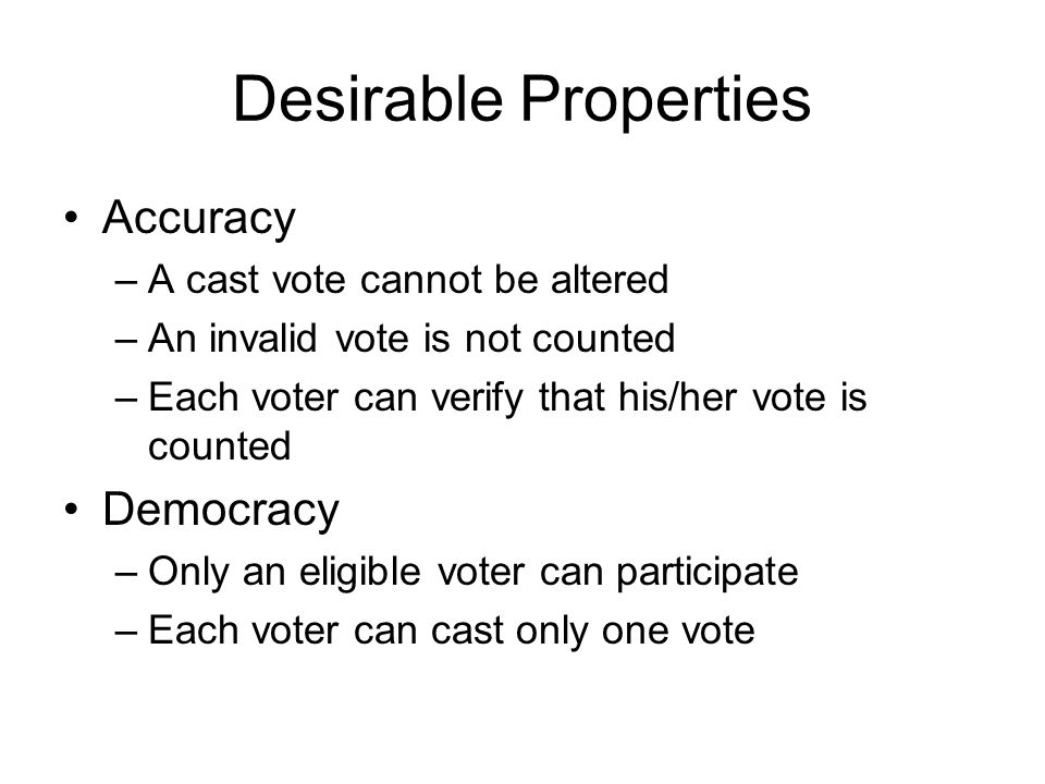 Desirable Properties Accuracy Democracy A cast vote cannot be altered