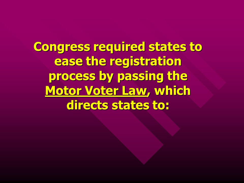 Congress required states to ease the registration process by passing the Motor Voter Law, which directs states to:
