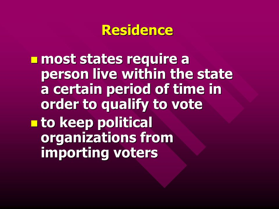 Residence most states require a person live within the state a certain period of time in order to qualify to vote.