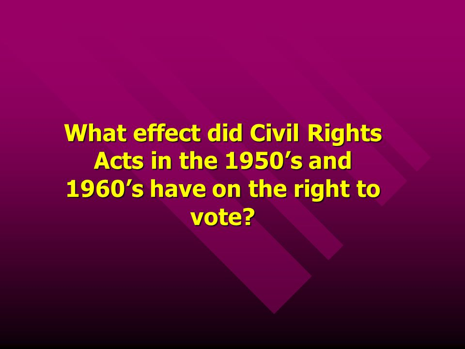 What effect did Civil Rights Acts in the 1950's and 1960's have on the right to vote