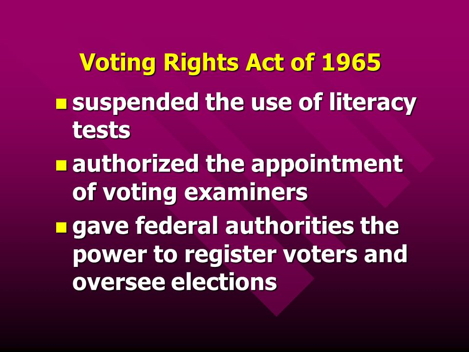 Voting Rights Act of 1965 suspended the use of literacy tests. authorized the appointment of voting examiners.