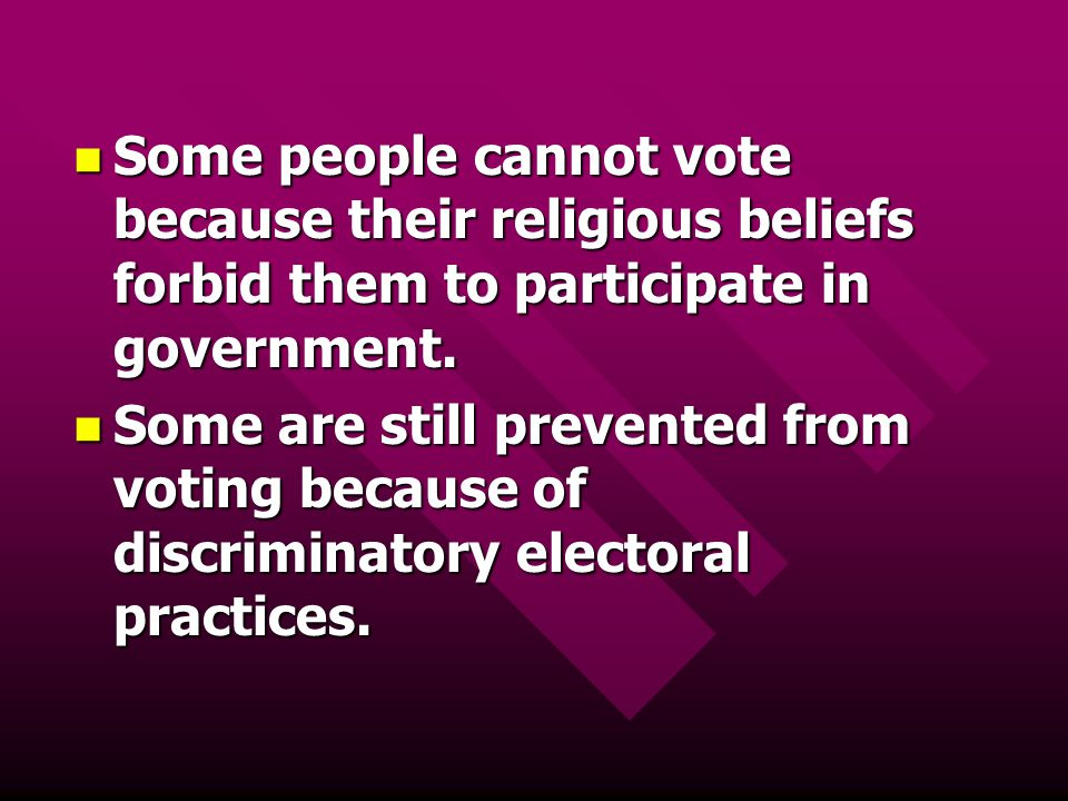 Some people cannot vote because their religious beliefs forbid them to participate in government.