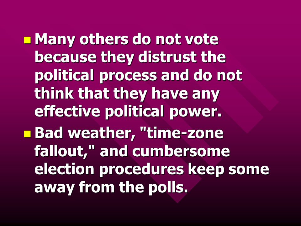 Many others do not vote because they distrust the political process and do not think that they have any effective political power.